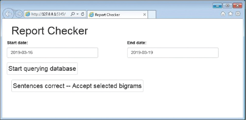"Figure 1: Screenshot of Report Checker before starting the query. The appearance of the Report Checker on the screenshot is slightly different from the actual Checker in that it is simplified and has larger font size for the demonstration purpose. The default start date and end date can be changed by the users. Clicking the button ""Start querying database"" will initiate the query according to the specified date range. The button ""Sentences correct – Accept selected bigrams"" is for the users to add the selected previously unseen bigrams to the repertoire of normal bigrams"
